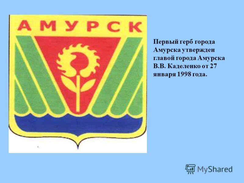 Первый герб города Амурска утвержден главой города Амурска В.В. Каделенко от 27 января 1998 года.