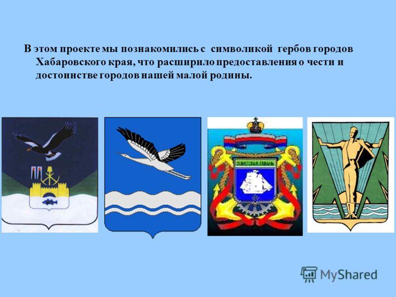 В этом проекте мы познакомились с символикой гербов городов Хабаровского края, что расширило предоставления о чести и достоинстве городов нашей малой родины.