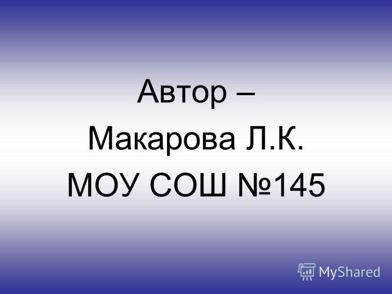 Автор – Макарова Л.К. МОУ СОШ 145