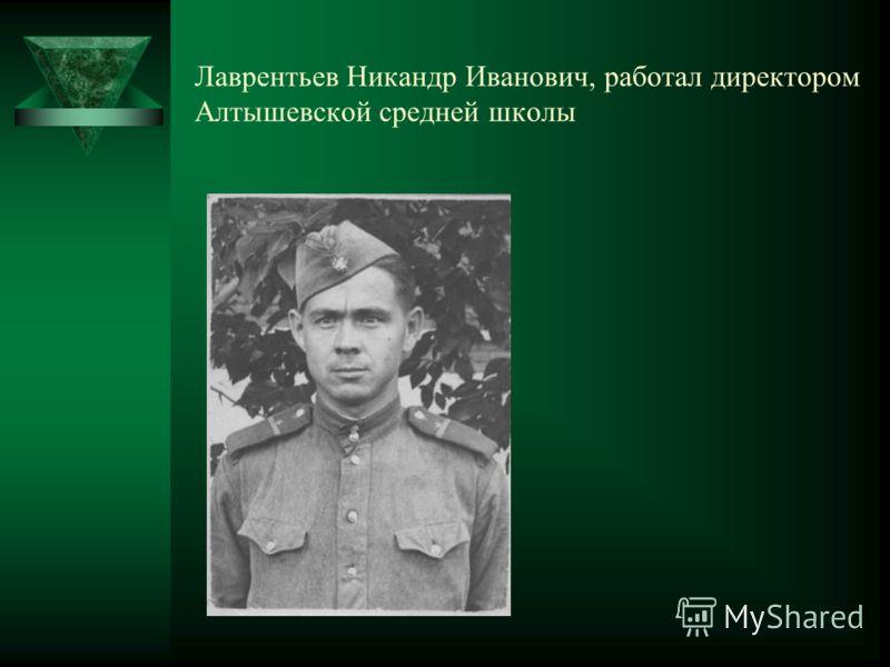 Лаврентьев Никандр Иванович, работал директором Алтышевской средней школы