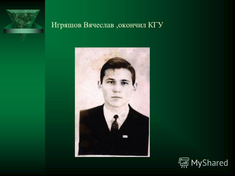 Игряшов Вячеслав,окончил КГУ