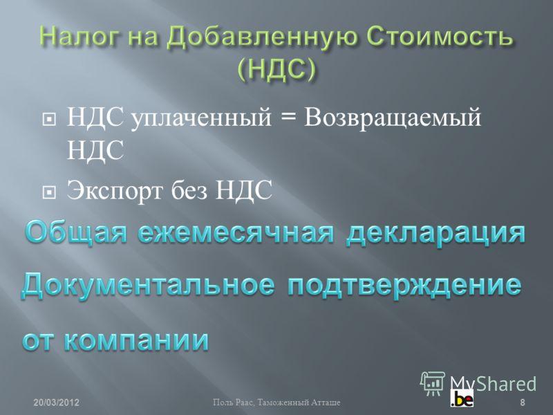 НДС уплаченный = Возвращаемый НДС Экспорт без НДС 20/03/2012 Поль Раас, Таможенный Атташе 8