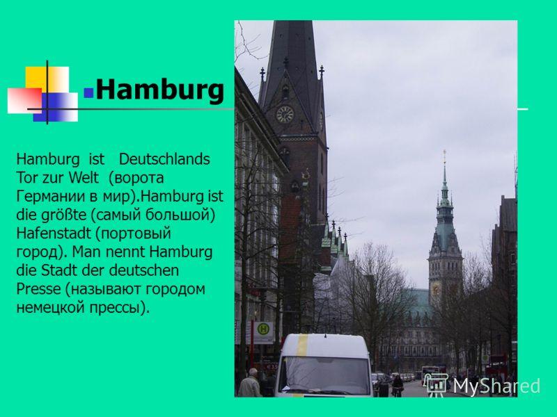 Hamburg ist Deutschlands Tor zur Welt (ворота Германии в мир).Hamburg ist die größte (самый большой) Hafenstadt (портовый город). Man nennt Hamburg die Stadt der deutschen Presse (называют городом немецкой прессы).