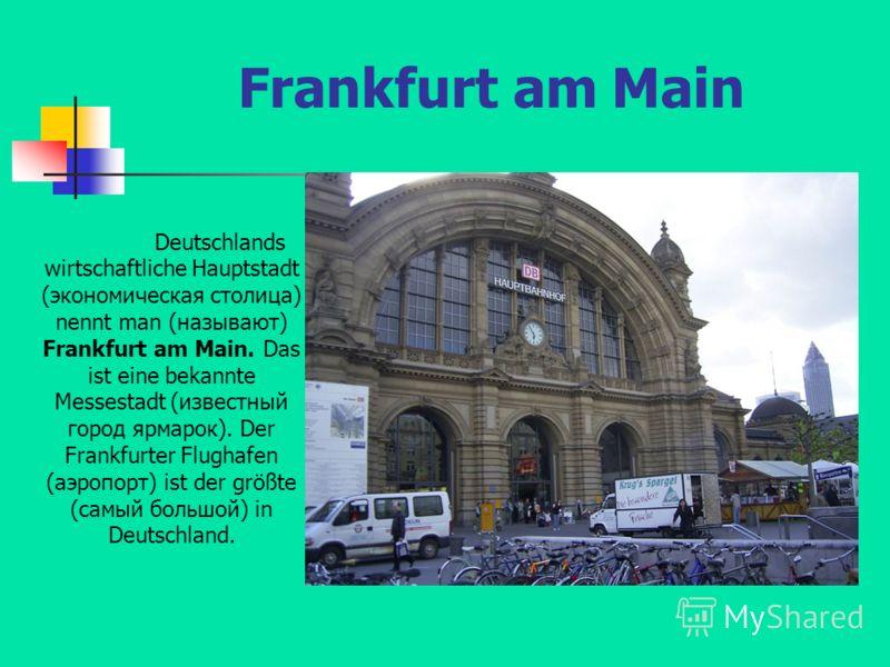 Frankfurt am Main Deutschlands wirtschaftliche Hauptstadt (экономическая столица) nennt man (называют) Frankfurt am Main. Das ist eine bekannte Messestadt (известный город ярмарок). Der Frankfurter Flughafen (аэропорт) ist der größte (самый большой)