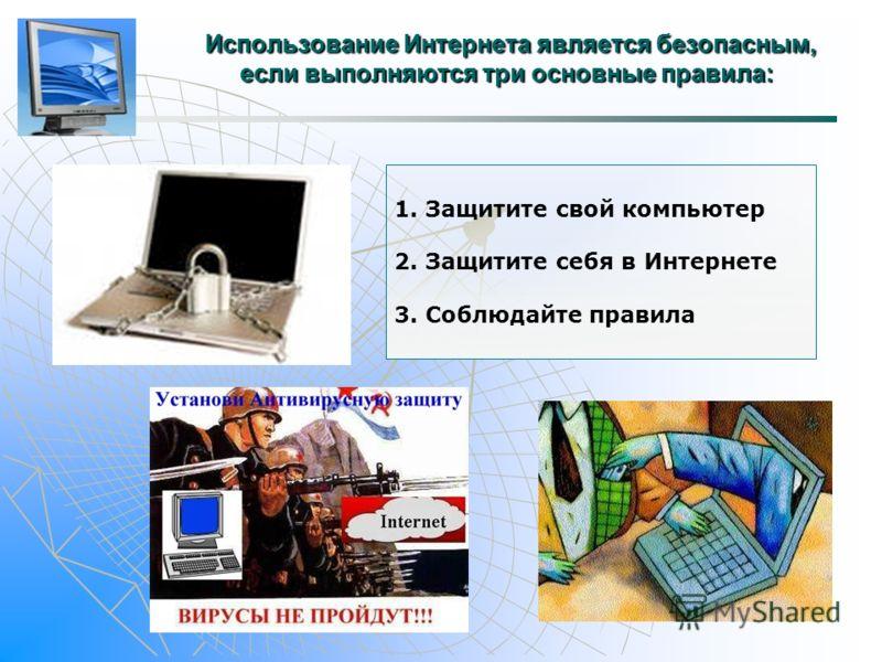 Использование Интернета является безопасным, если выполняются три основные правила: Использование Интернета является безопасным, если выполняются три основные правила: 1. Защитите свой компьютер 2. Защитите себя в Интернете 3. Соблюдайте правила