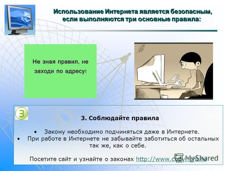 Использование Интернета является безопасным, если выполняются три основные правила: Использование Интернета является безопасным, если выполняются три основные правила: 3. Соблюдайте правила Закону необходимо подчиняться даже в Интернете. При работе в