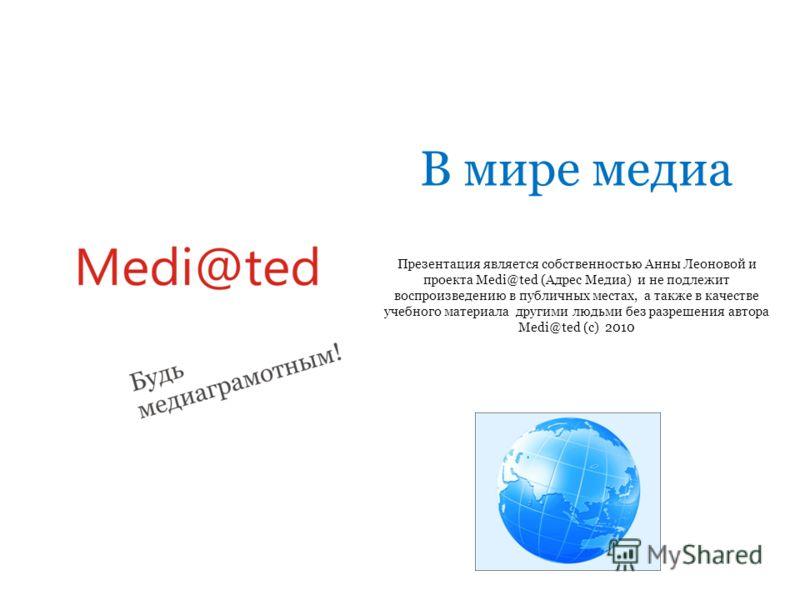 В мире медиа Презентация является собственностью Анны Леоновой и проекта Medi@ted (Адрес Медиа) и не подлежит воспроизведению в публичных местах, а также в качестве учебного материала другими людьми без разрешения автора Medi@ted (с) 2010