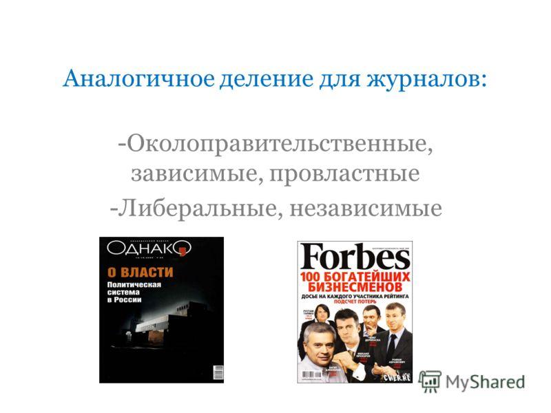 Аналогичное деление для журналов: -Околоправительственные, зависимые, провластные -Либеральные, независимые