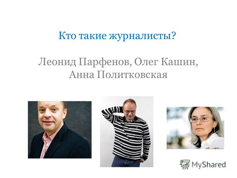 Кто такие журналисты? Леонид Парфенов, Олег Кашин, Анна Политковская