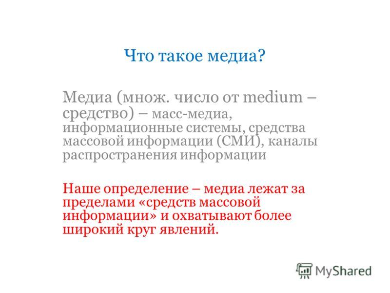 Что такое медиа? Медиа (множ. число от medium – средство) – масс-медиа, информационные системы, средства массовой информации (СМИ), каналы распространения информации Наше определение – медиа лежат за пределами «средств массовой информации» и охватыва