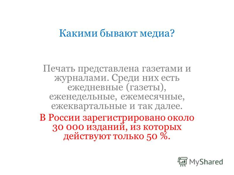 Какими бывают медиа? Печать представлена газетами и журналами. Среди них есть ежедневные (газеты), еженедельные, ежемесячные, ежеквартальные и так далее. В России зарегистрировано около 30 000 изданий, из которых действуют только 50 %.