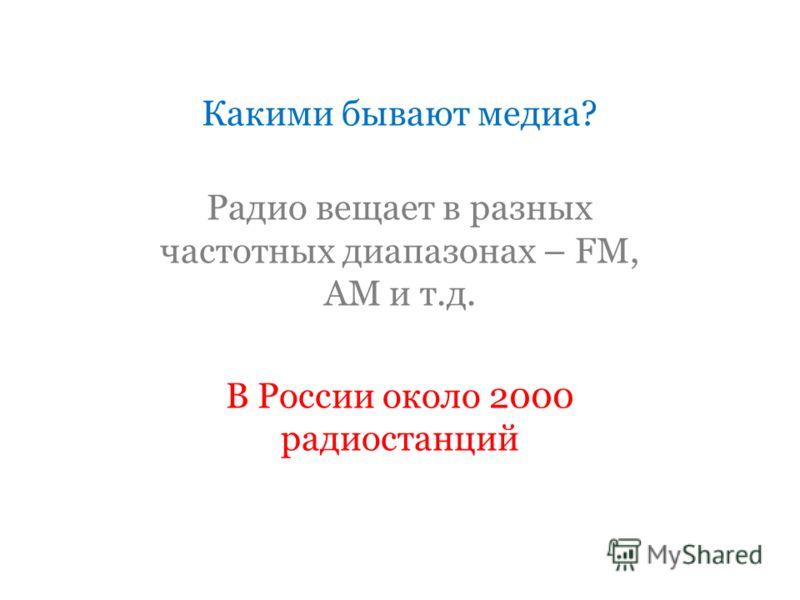 Какими бывают медиа? Радио вещает в разных частотных диапазонах – FM, AM и т.д. В России около 2000 радиостанций