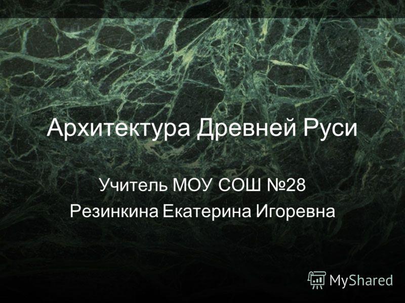 Архитектура Древней Руси Учитель МОУ СОШ 28 Резинкина Екатерина Игоревна