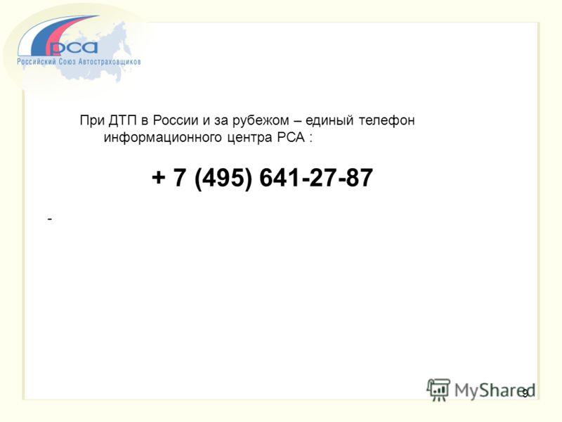 9 При ДТП в России и за рубежом – единый телефон информационного центра РСА : + 7 (495) 641-27-87 -