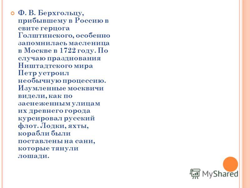 Ф. В. Берхгольцу, прибывшему в Россию в свите герцога Голштинского, особенно запомнилась масленица в Москве в 1722 году. По случаю празднования Ништадтского мира Петр устроил необычную процессию. Изумленные москвичи видели, как по заснеженным улицам
