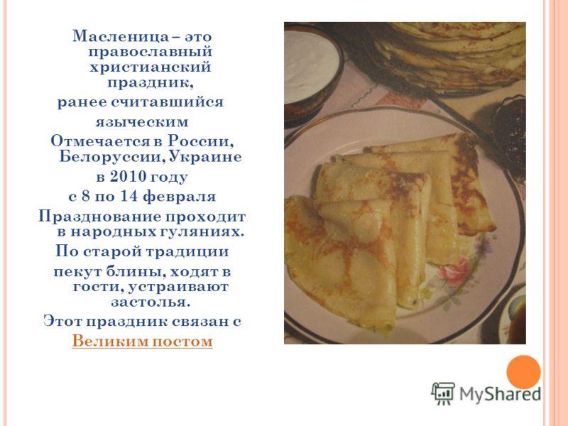 Масленица – это православный христианский праздник, ранее считавшийся языческим Отмечается в России, Белоруссии, Украине в 2010 году с 8 по 14 февраля Празднование проходит в народных гуляниях. По старой традиции пекут блины, ходят в гости, устраиваю