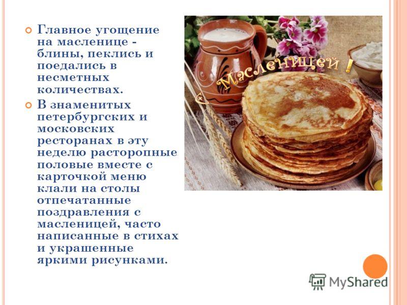 Главное угощение на масленице - блины, пеклись и поедались в несметных количествах. В знаменитых петербургских и московских ресторанах в эту неделю расторопные половые вместе с карточкой меню клали на столы отпечатанные поздравления с масленицей, час