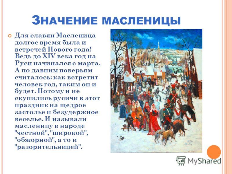 З НАЧЕНИЕ МАСЛЕНИЦЫ Для славян Масленица долгое время была и встречей Нового года! Ведь до XIV века год на Руси начинался с марта. А по давним поверьям считалось: как встретит человек год, таким он и будет. Потому и не скупились русичи в этот праздни