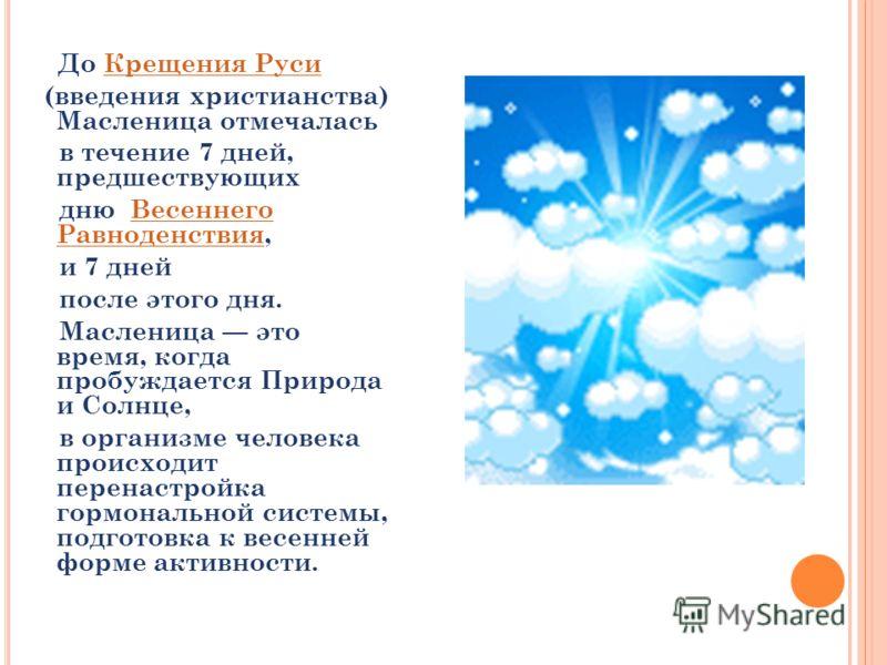 До Крещения Руси Крещения Руси (введения христианства) Масленица отмечалась в течение 7 дней, предшествующих дню Весеннего Равноденствия,Весеннего Равноденствия и 7 дней после этого дня. Масленица это время, когда пробуждается Природа и Солнце, в орг