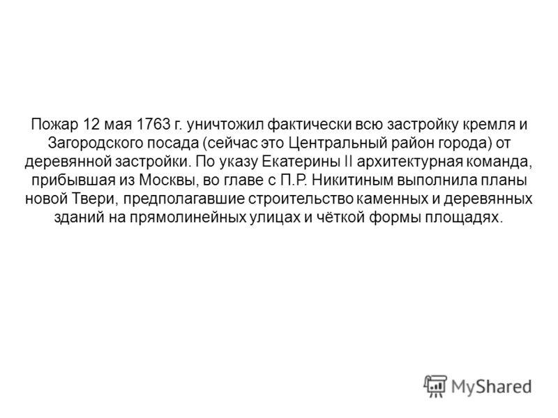 Пожар 12 мая 1763 г. уничтожил фактически всю застройку кремля и Загородского посада (сейчас это Центральный район города) от деревянной застройки. По указу Екатерины II архитектурная команда, прибывшая из Москвы, во главе с П.Р. Никитиным выполнила
