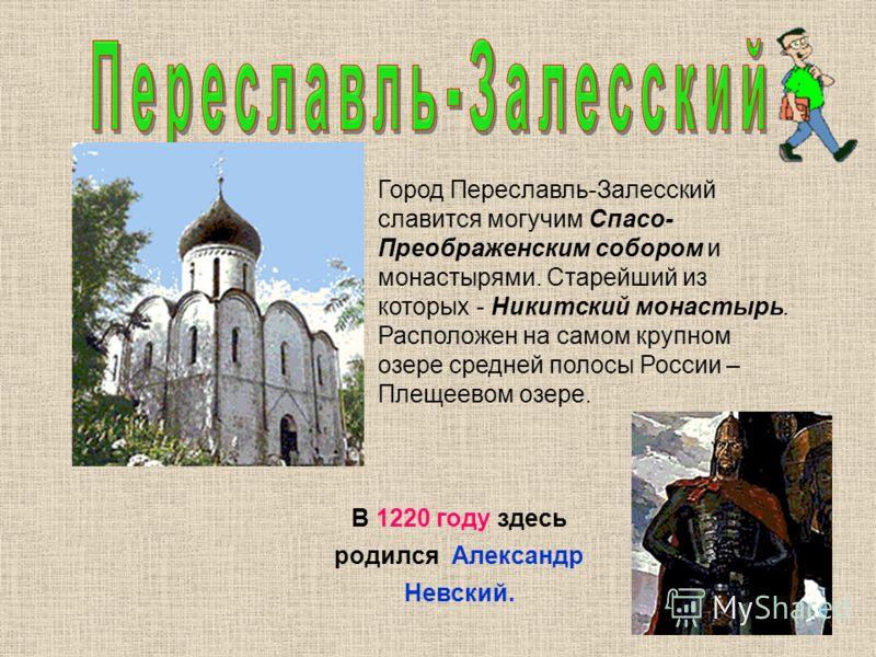 Город Переславль-Залесский славится могучим Спасо- Преображенским собором и монастырями. Старейший из которых - Никитский монастырь. Расположен на самом крупном озере средней полосы России – Плещеевом озере. В 1220 году здесь родился Александр Невски