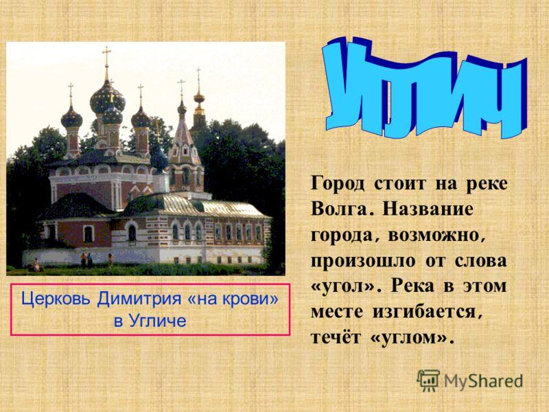 Город стоит на реке Волга. Название города, возможно, произошло от слова « угол ». Река в этом месте изгибается, течёт « углом ». Церковь Димитрия «на крови» в Угличе