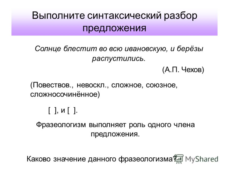 Выполните синтаксический разбор предложения Солнце блестит во всю ивановскую, и берёзы распустились. (А.П. Чехов) [ ], и [ ]. Фразеологизм выполняет р