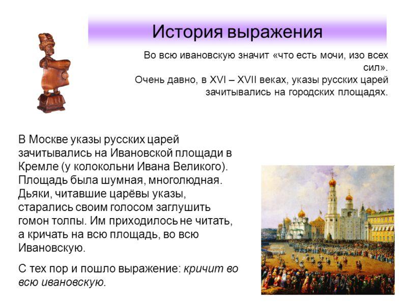 История выражения В Москве указы русских царей зачитывались на Ивановской площади в Кремле (у колокольни Ивана Великого). Площадь была шумная, многолюдная. Дьяки, читавшие царёвы указы, старались своим голосом заглушить гомон толпы. Им приходилось не