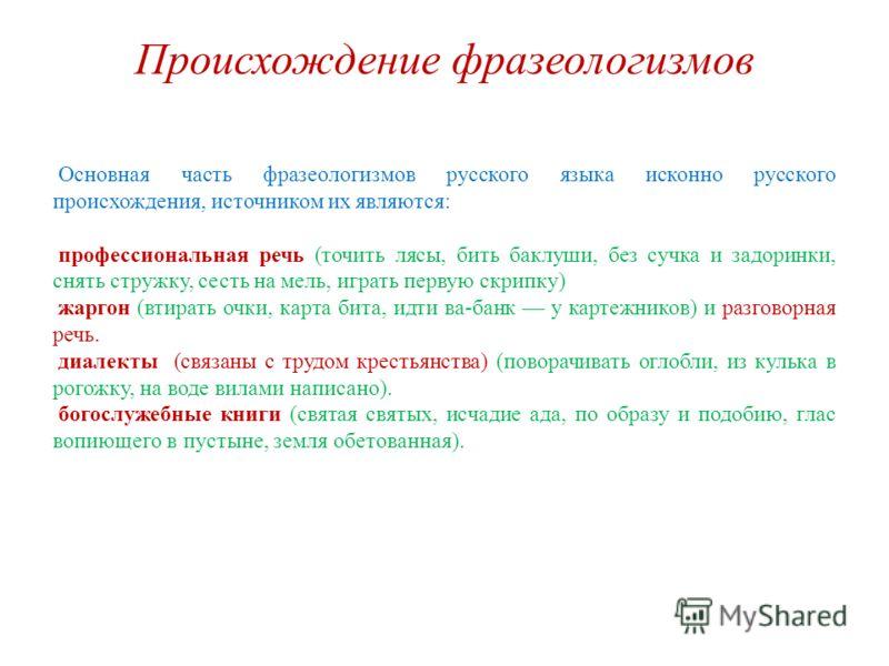 Происхождение фразеологизмов Основная часть фразеологизмов русского языка исконно русского происхождения, источником их являются: профессиональная речь (точить лясы, бить баклуши, без сучка и задоринки, снять стружку, сесть на мель, играть первую скр