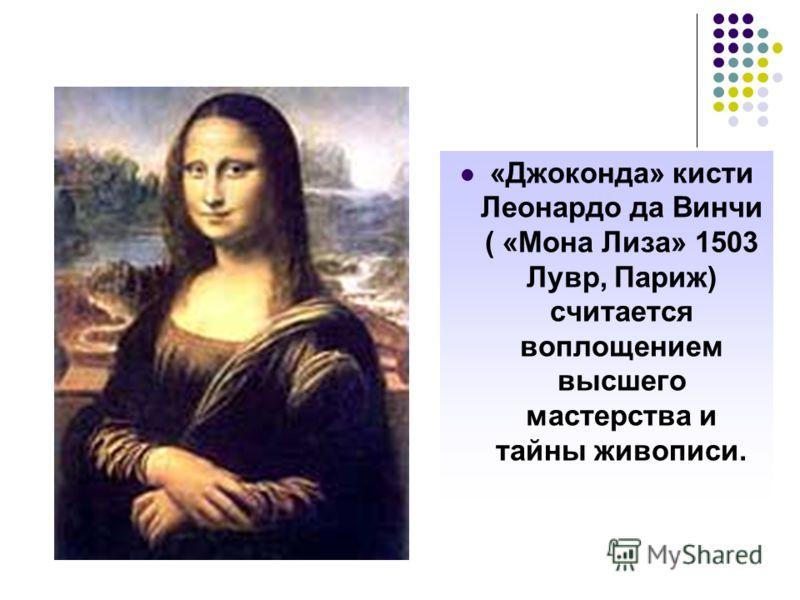 «Джоконда» кисти Леонардо да Винчи ( «Мона Лиза» 1503 Лувр, Париж) считается воплощением высшего мастерства и тайны живописи.