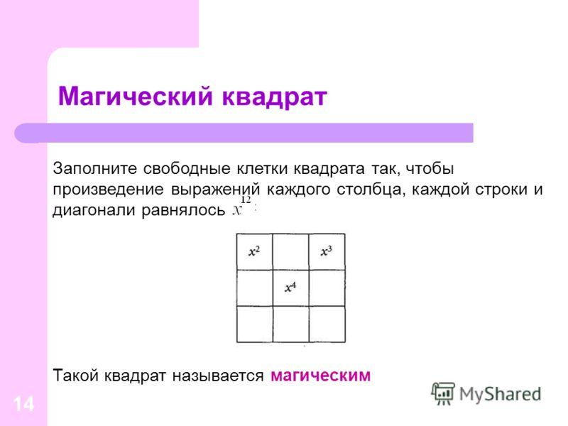14 Магический квадрат Заполните свободные клетки квадрата так, чтобы произведение выражений каждого столбца, каждой строки и диагонали равнялось Такой квадрат называется магическим
