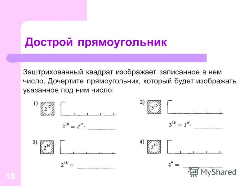 18 Дострой прямоугольник Заштрихованный квадрат изображает записанное в нем число. Дочертите прямоугольник, который будет изображать указанное под ним число: