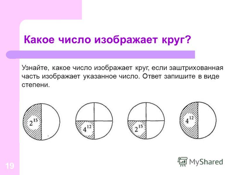 19 Какое число изображает круг? Узнайте, какое число изображает круг, если заштрихованная часть изображает указанное число. Ответ запишите в виде степени.