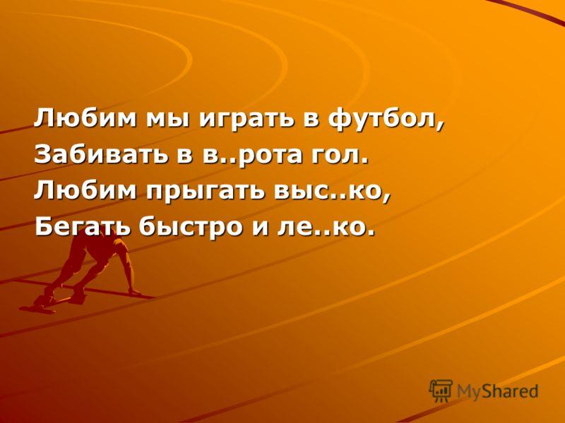 Любим мы играть в футбол, Забивать в в..рота гол. Любим прыгать выс..ко, Бегать быстро и ле..ко.
