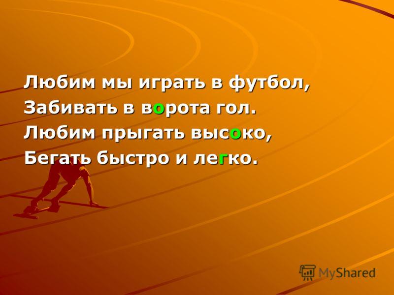 Любим мы играть в футбол, Забивать в ворота гол. Любим прыгать высоко, Бегать быстро и легко.