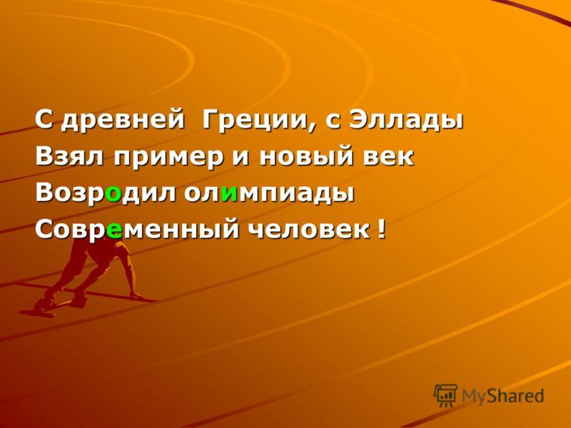 С древней Греции, с Эллады Взял пример и новый век Возродил олимпиады Современный человек !
