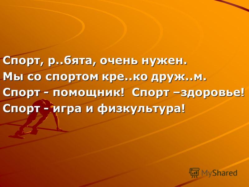 Спорт, р..бята, очень нужен. Мы со спортом кре..ко друж..м. Спорт - помощник! Спорт –здоровье! Спорт - игра и физкультура!