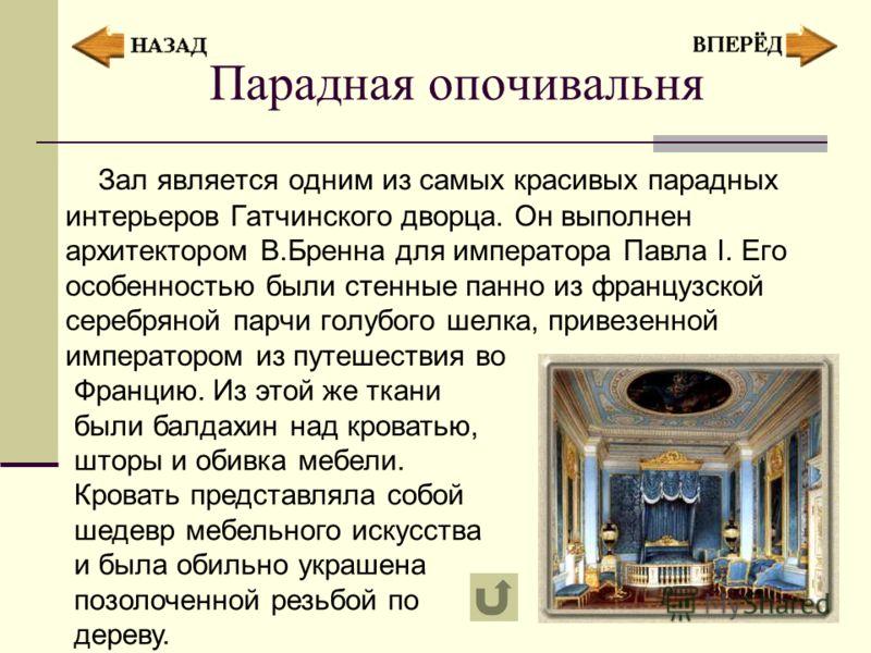 Парадная опочивальня Зал является одним из самых красивых парадных интерьеров Гатчинского дворца. Он выполнен архитектором В.Бренна для императора Павла I. Его особенностью были стенные панно из французской серебряной парчи голубого шелка, привезенно