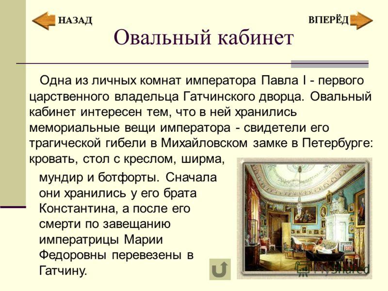Овальный кабинет Одна из личных комнат императора Павла I - первого царственного владельца Гатчинского дворца. Овальный кабинет интересен тем, что в ней хранились мемориальные вещи императора - свидетели его трагической гибели в Михайловском замке в