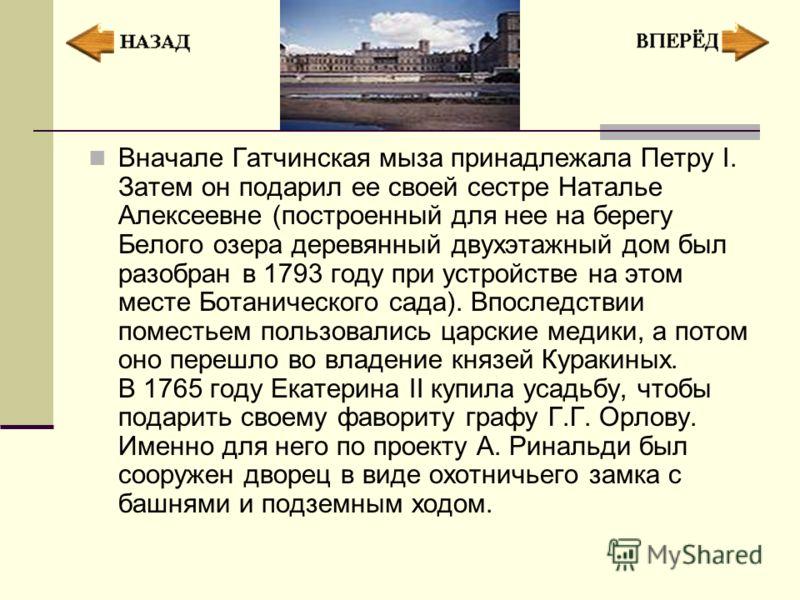 Вначале Гатчинская мыза принадлежала Петру I. Затем он подарил ее своей сестре Наталье Алексеевне (построенный для нее на берегу Белого озера деревянный двухэтажный дом был разобран в 1793 году при устройстве на этом месте Ботанического сада). Впосле