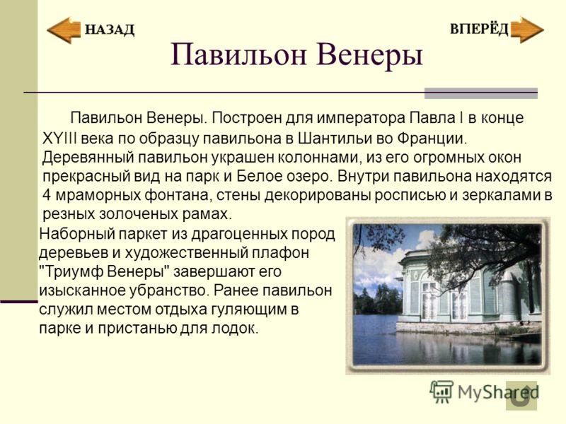 Павильон Венеры Павильон Венеры. Построен для императора Павла I в конце XYIII века по образцу павильона в Шантильи во Франции. Деревянный павильон украшен колоннами, из его огромных окон прекрасный вид на парк и Белое озеро. Внутри павильона находят