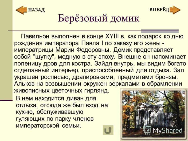 Берёзовый домик Павильон выполнен в конце XYIII в. как подарок ко дню рождения императора Павла I по заказу его жены - императрицы Марии Федоровны. Домик представляет собой