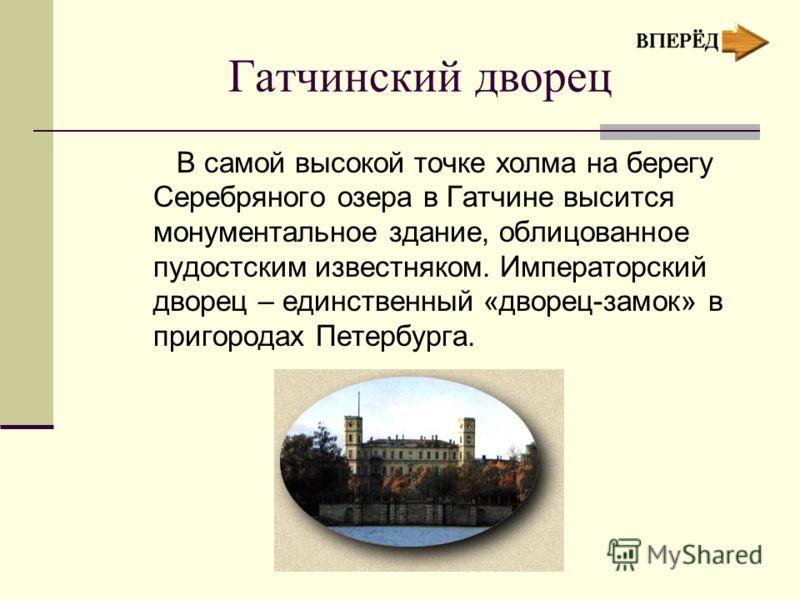 Гатчинский дворец В самой высокой точке холма на берегу Серебряного озера в Гатчине высится монументальное здание, облицованное пудостским известняком. Императорский дворец – единственный «дворец-замок» в пригородах Петербурга.