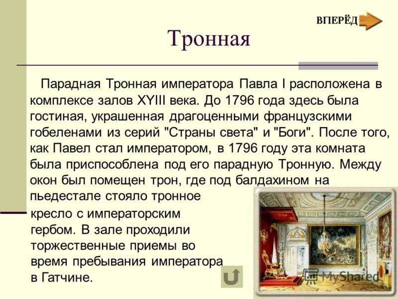 Тронная Парадная Тронная императора Павла I расположена в комплексе залов XYIII века. До 1796 года здесь была гостиная, украшенная драгоценными французскими гобеленами из серий
