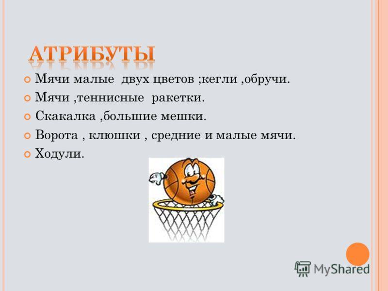 Мячи малые двух цветов ;кегли,обручи. Мячи,теннисные ракетки. Скакалка,большие мешки. Ворота, клюшки, средние и малые мячи. Ходули.