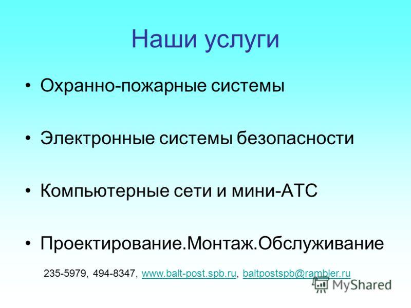 Наши услуги Охранно-пожарные системы Электронные системы безопасности Компьютерные сети и мини-АТС Проектирование.Монтаж.Обслуживание 235-5979, 494-8347, www.balt-post.spb.ru, baltpostspb@rambler.ruwww.balt-post.spb.rubaltpostspb@rambler.ru