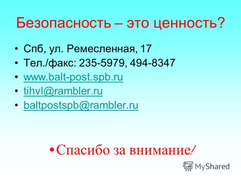 Безопасность – это ценность? Спб, ул. Ремесленная, 17 Тел./факс: 235-5979, 494-8347 www.balt-post.spb.ru tihvl@rambler.ru baltpostspb@rambler.ru Спасибо за внимание !