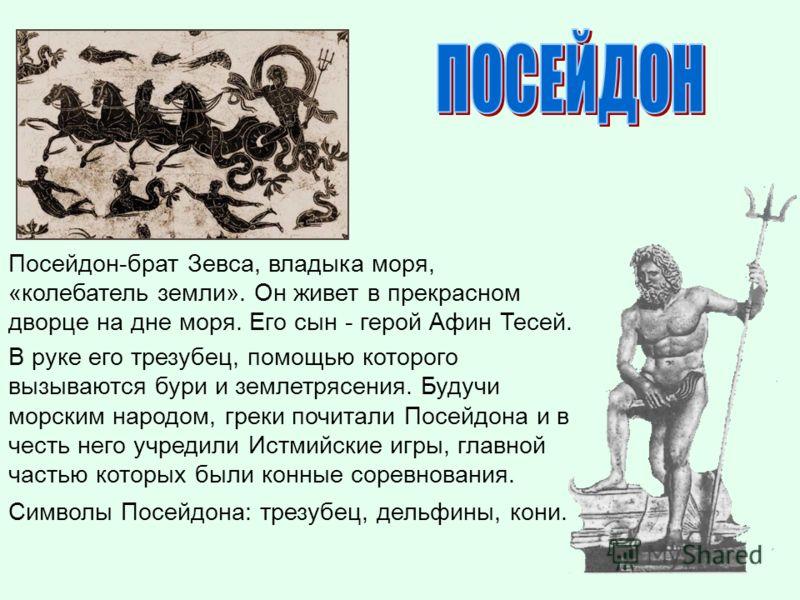 Посейдон-брат Зевса, владыка моря, «колебатель земли». Он живет в прекрасном дворце на дне моря. Его сын - герой Афин Тесей. В руке его трезубец, помощью которого вызываются бури и землетрясения. Будучи морским народом, греки почитали Посейдона и в ч