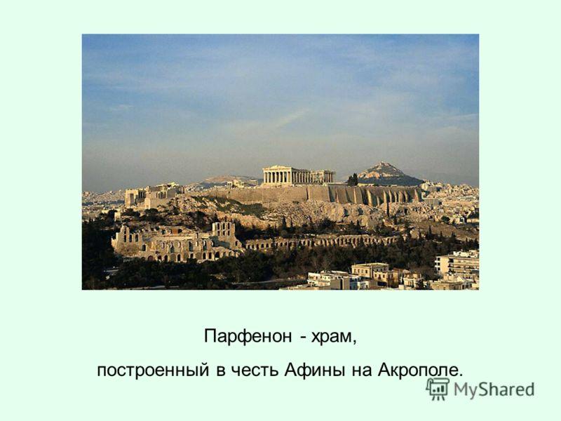 Парфенон - храм, построенный в честь Афины на Акрополе.
