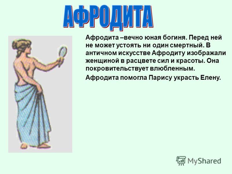 Афродита –вечно юная богиня. Перед ней не может устоять ни один смертный. В античном искусстве Афродиту изображали женщиной в расцвете сил и красоты. Она покровительствует влюбленным. Афродита помогла Парису украсть Елену.